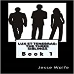 Lux et Tenebrae: The Three Siblings, Book 1 | Jesse J. Wolfe