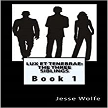 Lux et Tenebrae: The Three Siblings, Book 1 (       UNABRIDGED) by Jesse J. Wolfe Narrated by Dennis Logan