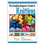 The Complete Beginner's Guide to Knitting ~ Nici Beason