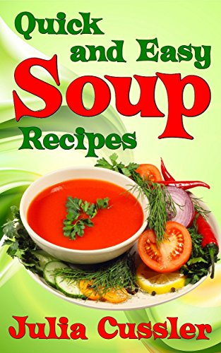 Soups! Quick and Easy Soup Recipes: Healthy Soups for Easy Cooking, Low Fat Diet and Effective Weight Loss (Soups Cookbooks - Healthy Cooking for Healthy Living Book 5)