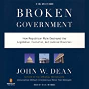 Broken Government: How Republican Rule Destroyed the Legislative, Executive, and Judicial Branches | [John W. Dean]