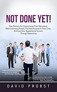 NOT DONE YET!: How Retirees Can Supercharge Their Retirement, Meet Interesting People, Find Purpose In Their Lives, And Even Earn Supplemental Income Through Networking