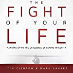 The Fight of Your Life: Manning Up to the Challenge of Sexual Integrity | Tim Clinton,Mark Laaser