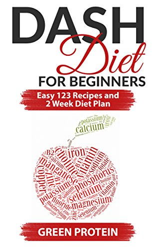 Dash Diet: Dash Diet For Beginners: Easy 123 Recipes and 2 Weeks Diet Plan (Natural Foods, Heart Healthy, Food Counters, Low Salt, Weight loss, blood pressure, cholesterol, diabetes) by Green Protein