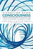 Attraction Based Consciousness: A Guide to Mastering the Energies of Love