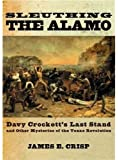 Sleuthing the Alamo Davy Crockett's Last Stand and Other Mysteries of the Texas Revolution [New Narratives in American History] by Crisp, James E. [Oxford University Press, USA,2004] [Hardcover]