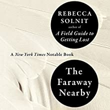 The Faraway Nearby (       UNABRIDGED) by Rebecca Solnit Narrated by Rebecca Solnit