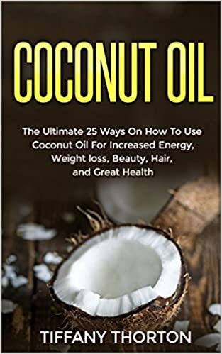 Coconut Oil: The Best 25 Ways On How To Use Coconut Oil (For Beauty, Hair, Health, Increasing Energy, and Losing Weight)