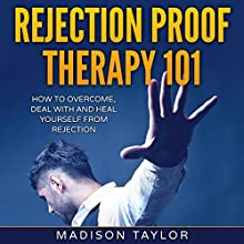 Rejection Proof Therapy 101: How to Overcome, Deal with and Heal Yourself from Rejection Audiobook by Madison Taylor Narrated by Jeremy Nickel