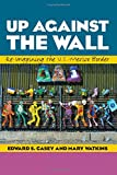 img - for Up Against the Wall: Re-Imagining the U.S.-Mexico Border (Louann Atkins Temple Women & Culture) book / textbook / text book