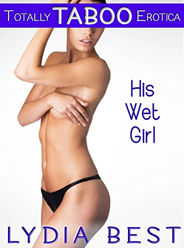 Lydia Best - His Wet Girl: Totally TABOO Erotica
