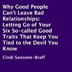 Why Good People Can't Leave Bad Relationships: Letting Go of Your Six So-Called Good Traits That Keep You Tied to the Devil You Know | Cindi Sansone-Braff
