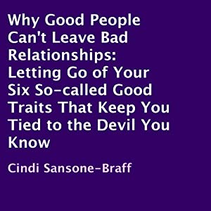 Why Good People Can't Leave Bad Relationships: Letting Go of Your Six So-Called Good Traits That Keep You Tied to the Devil You Know | [Cindi Sansone-Braff]