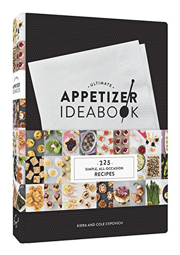 Ultimate Appetizer Ideabook: 225 Simple, All-Occasion Recipes by Kiera Stipovich, Cole Stipovich