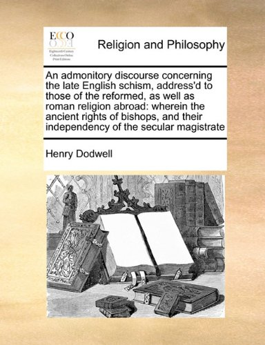 An admonitory discourse concerning the late English schism, address'd to those of the reformed, as well as roman religion abroad: wherein the ancient ... their independency of the secular magistrate