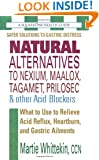 Natural Alternatives to Nexium, Maalox, Tagamet, Prilosec & Other Acid Blockers: What to Use to Relieve Acid Reflux, Heartburn, and Gastric Ailments