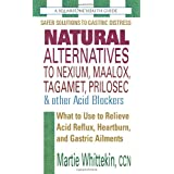 Natural Alternatives to Nexium, Maalox, Tagamet, Prilosec & Other Acid Blockers: What to Use to Relieve Acid Reflux, Heartburn, and Gastric Ailments ~ Martie Whittekin