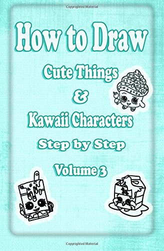 How to Draw Cute Things & Kawaii Characters Step by Step Volume 3: Learn How to Draw Cool Stuff like Cute Food, Dessert, Cake, Fruit for Kids & Beginners