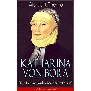 Katharina von Bora (Die Lebensgeschichte der Lutherin) - Vollständige Ausgabe: Biografie der Frau a