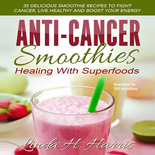 Anti-Cancer Smoothies: Healing with Superfoods: 35 Delicious Smoothie Recipes to Fight Cancer, Live Healthy, and Boost Your Energy by Linda Harris