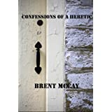 Confessions of a Heretic: How a Right Wing, Fundamentalist, Conservative Pastor Became a Leftist, Liberal Heathen ~ Brent McCay