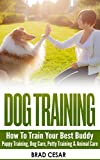 DOG TRAINING: How To Train Your Best Buddy - Puppy training, Dog Care, Potty Training & Animal Care (Obedience Training, How To Train Your Dog, Canine, ... Training, Crate Training, Dog Whisperer)