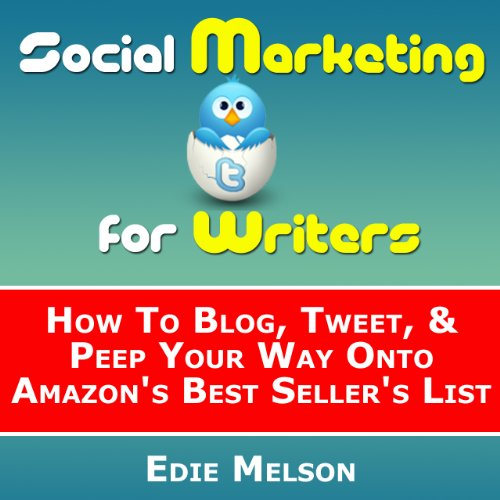 Social Media Marketing for Writers: How To Blog, Tweet, & Peep Your Way Onto Amazon's Best Seller's List (Facebook, Twitter & Social Media Marketing)