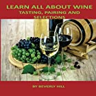 Learn All About Wine: Tasting, Pairing and Selections Hörbuch von Beverly Hill Gesprochen von: Christine Lay
