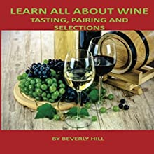Learn All About Wine: Tasting, Pairing and Selections Audiobook by Beverly Hill Narrated by Christine Lay