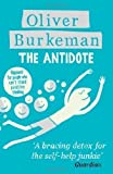 Oliver Burkeman The Antidote: Happiness for People Who Can't Stand Positive Thinking by Oliver Burkeman (2013)