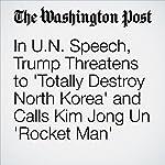 In U.N. Speech, Trump Threatens to 'Totally Destroy North Korea' and Calls Kim Jong Un 'Rocket Man'   David Nakamura,Anne Gearan