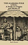 The Alabama Folk Lyric: A Study in Origins and Media of Dissemination (0879721294) by Browne, Ray B.