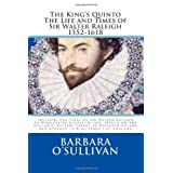 The King's Quinto: The Life And Times of Sir Walter Raleigh (1552-1618)- Includes the Trial of Sir Walter Raleigh at Winchester Castle in 1603 ~ Barbara O'Sullivan