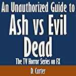 An Unauthorized Guide to Ash vs Evil Dead: The TV Horror Series on FX | D. Carter