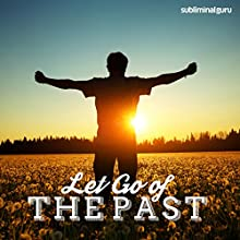 Let Go of the Past: Live in the Here & Now with Subliminal Messages  by  Subliminal Guru Narrated by  Subliminal Guru