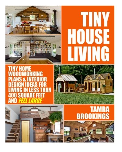 Tiny House Living: Tiny Home Woodworking Plans & Interior Design Ideas For Living In Less Than 400 Square Feet And Feel Large (Tiny House Movement And Tiny Homes For Beginners) (Small House Movement compare prices)