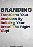 Branding: Transform Your Business By Building Your Brand The Right Way! (Business Branding, Online Marketing)