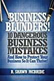 Business Blunders!: 10 Dangerous Business Mistakes and How to Protect Your Business so It Can Thrive!