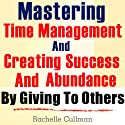Mastering Time Management and Creating Success and Abundance by Giving to Others: Time Management and Abundance in Giving (       UNABRIDGED) by Rachelle Cullman Narrated by Claton Butcher