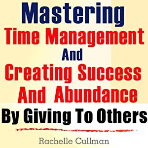 Mastering Time Management and Creating Success and Abundance by Giving to Others: Time Management and Abundance in Giving | [Rachelle Cullman]