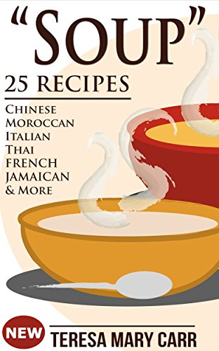 """SOUP"": 25 Recipes - Chinese,Moroccan, Italian,Thai, French, Jamaican & More (Amazing Recipes- Soups to die for Book 1) by Teresa Mary Carr"