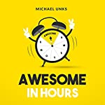 Awesome in Hours: 7 Easily Obtainable Qualities, 35 Practical Take-Aways to Becoming an Awesome Individual | Michael Unks