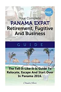 Your Complete Panama Expat Retirement Fugitive & Business Guide: The Tell-It-Like-It-Is Guide To Relocate, Escape & Start Over in Panama by CreateSpace Independent Publishing Platform