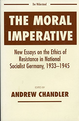 The Moral Imperative: New Essays On The Ethics Of Resistance In National Socialist Germany 1933-1945 (Widerstand, Dissen