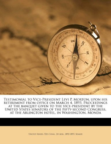 Testimonial to Vice-President Levi P. Morton, upon his retirement from office on March 4, 1893. Proceedings at the banquet given to the vice-president ... at the Arlington hotel, in Washington, Monda