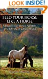 Feed Your Horse Like a Horse: Optimize Your Horse's Nutrition for a Lifetime of Vibrant Health