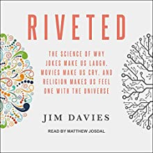 Riveted: The Science of Why Jokes Make Us Laugh, Movies Make Us Cry, and Religion Makes Us Feel One with the Universe Audiobook by Jim Davies Narrated by Matthew Josdal