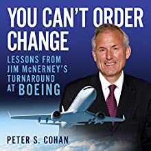 You Can't Order Change: Lessons from Jim McNerney's Turnaround at Boeing Audiobook by Peter S. Cohan Narrated by Sean Pratt