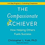 The Compassionate Achiever: How Helping Others Fuels Success | Christopher L. Kukk