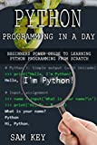Python Programming In A Day: Beginners Power Guide To Learning Python Programming From Scratch (Python Programming, Python Language, Python for beginners, ... Languages, Android, C Programming)